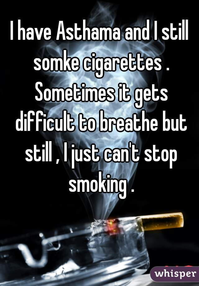 I have Asthama and I still somke cigarettes . Sometimes it gets difficult to breathe but still , I just can't stop smoking .