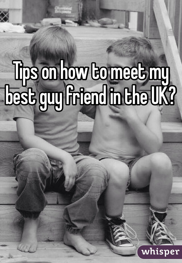 Tips on how to meet my best guy friend in the UK?