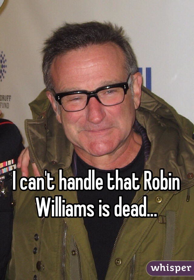 I can't handle that Robin Williams is dead...