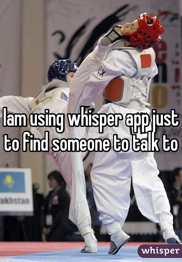 Iam using whisper app just to find someone to talk to