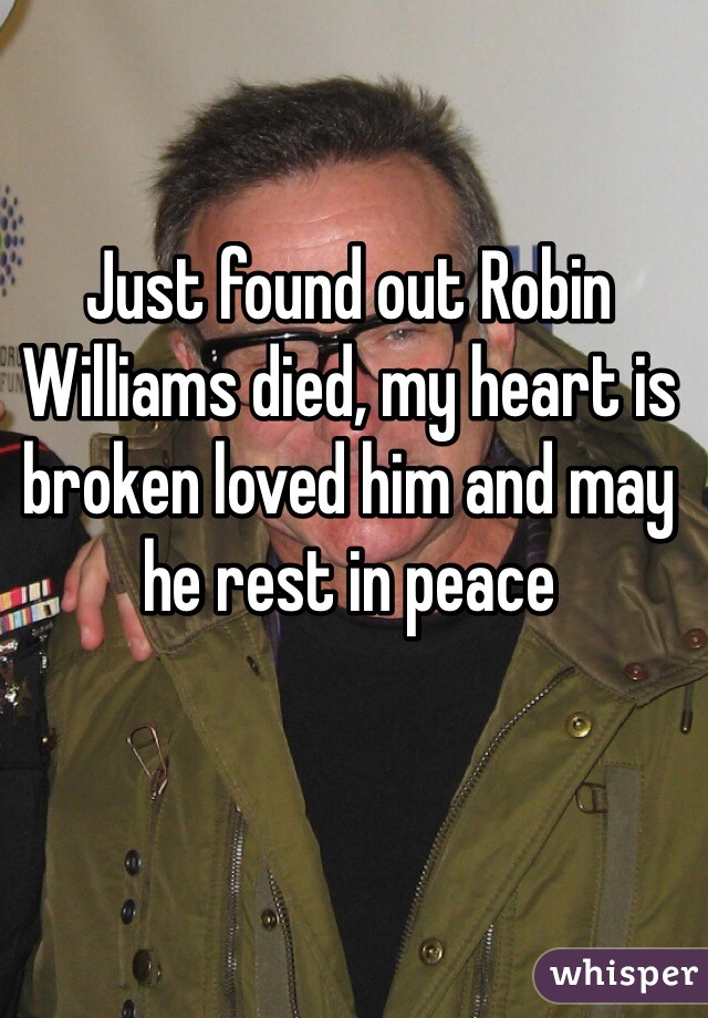 Just found out Robin Williams died, my heart is broken loved him and may he rest in peace