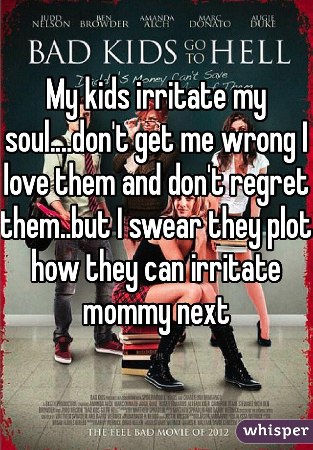 My kids irritate my soul....don't get me wrong I love them and don't regret them..but I swear they plot how they can irritate mommy next