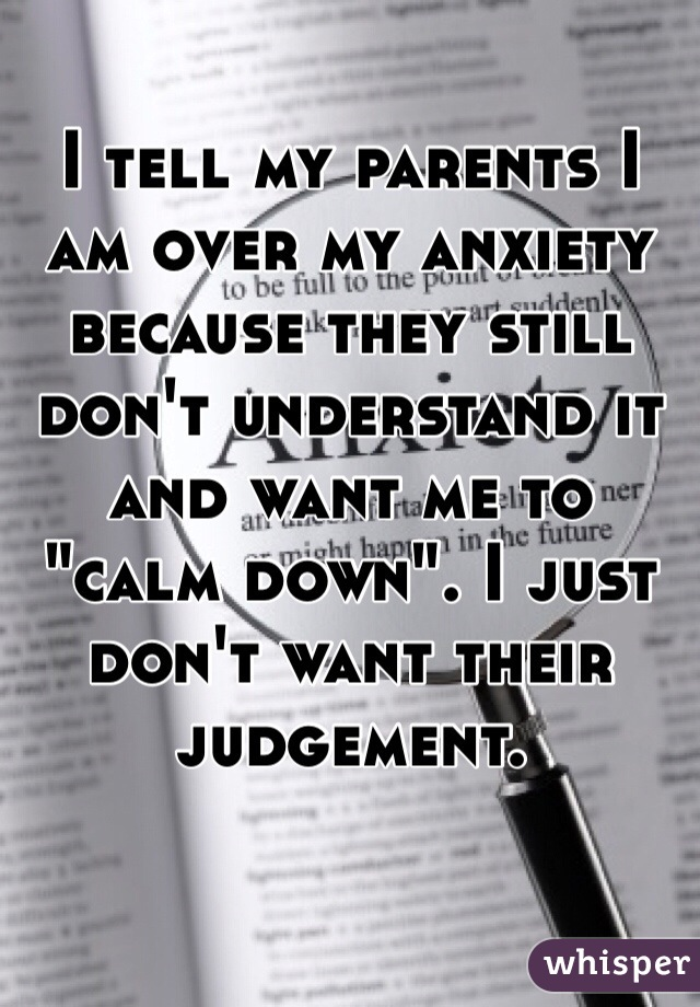 """I tell my parents I am over my anxiety because they still don't understand it and want me to """"calm down"""". I just don't want their  judgement."""