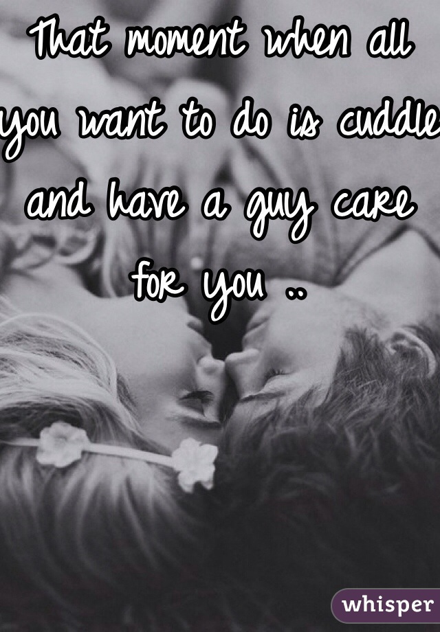 That moment when all you want to do is cuddle and have a guy care for you ..