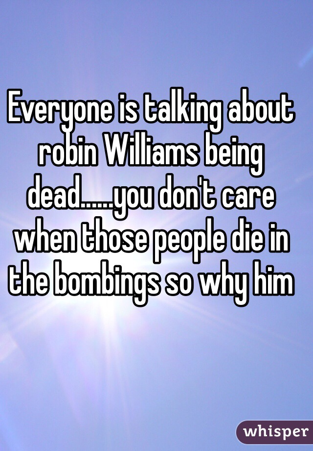Everyone is talking about robin Williams being dead......you don't care when those people die in the bombings so why him