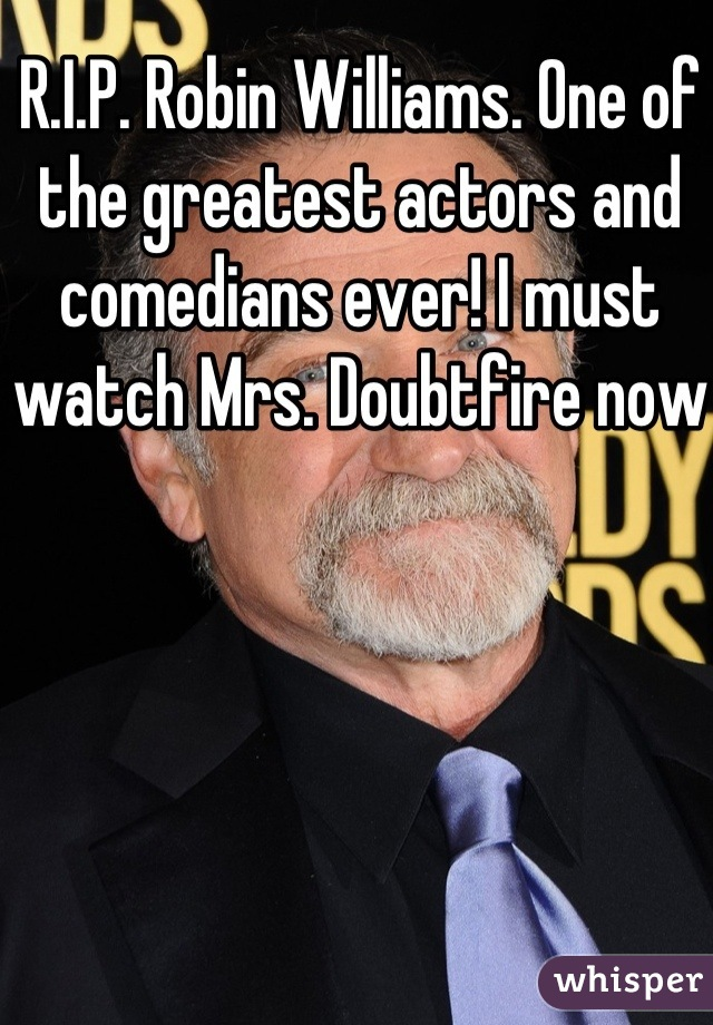 R.I.P. Robin Williams. One of the greatest actors and comedians ever! I must watch Mrs. Doubtfire now