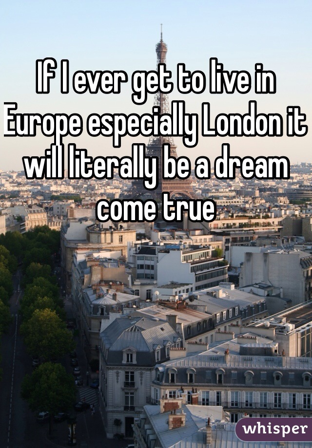 If I ever get to live in Europe especially London it will literally be a dream come true