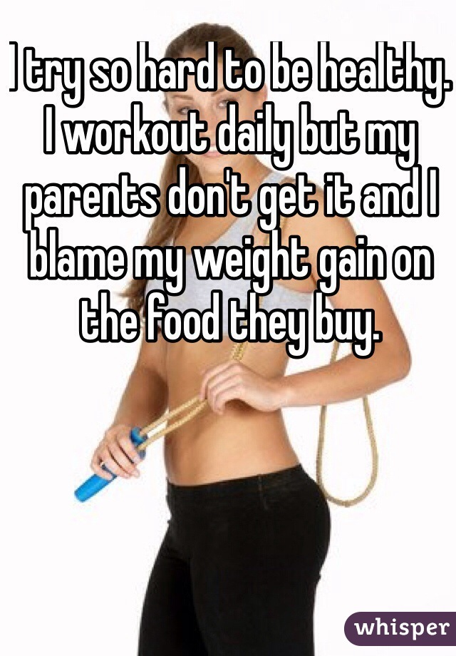 I try so hard to be healthy. I workout daily but my parents don't get it and I blame my weight gain on the food they buy.