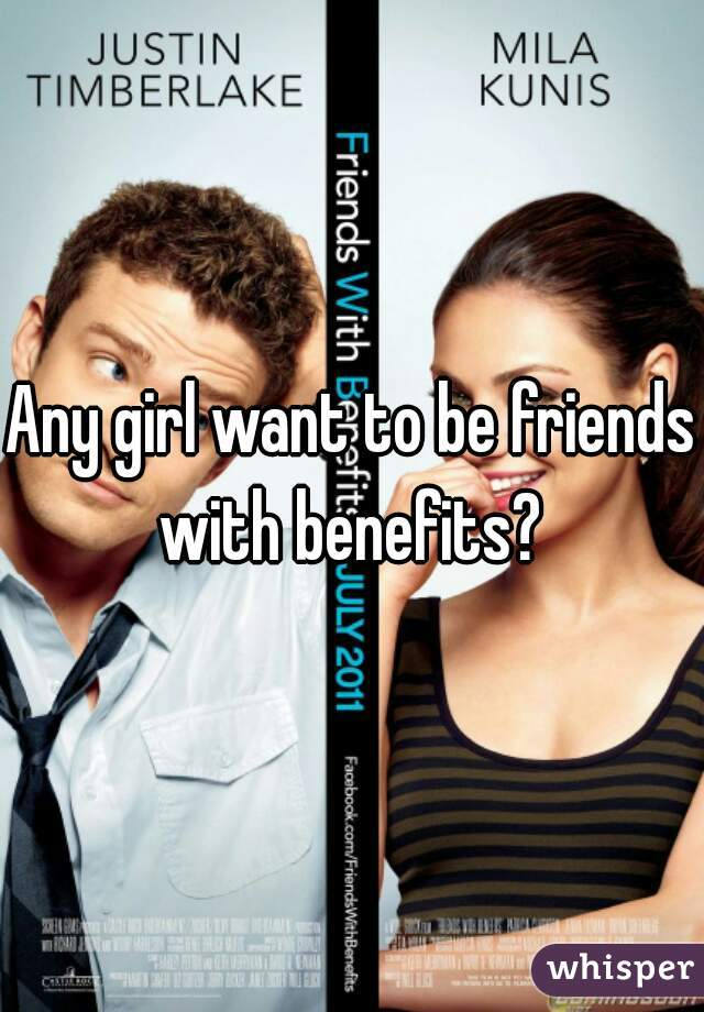Any girl want to be friends with benefits?