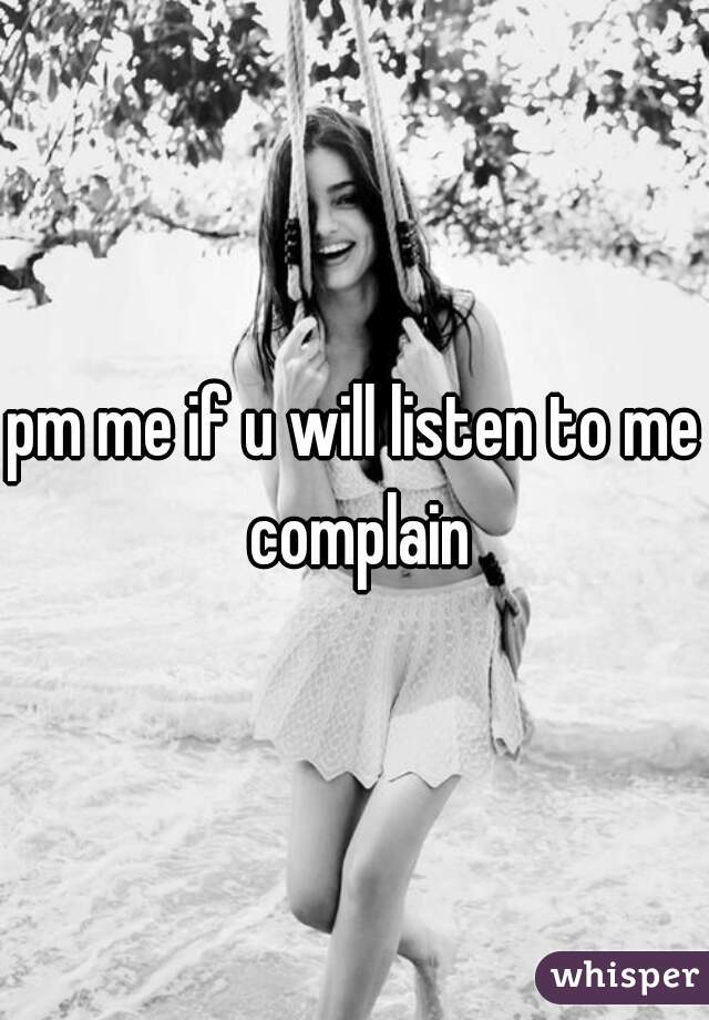 pm me if u will listen to me complain
