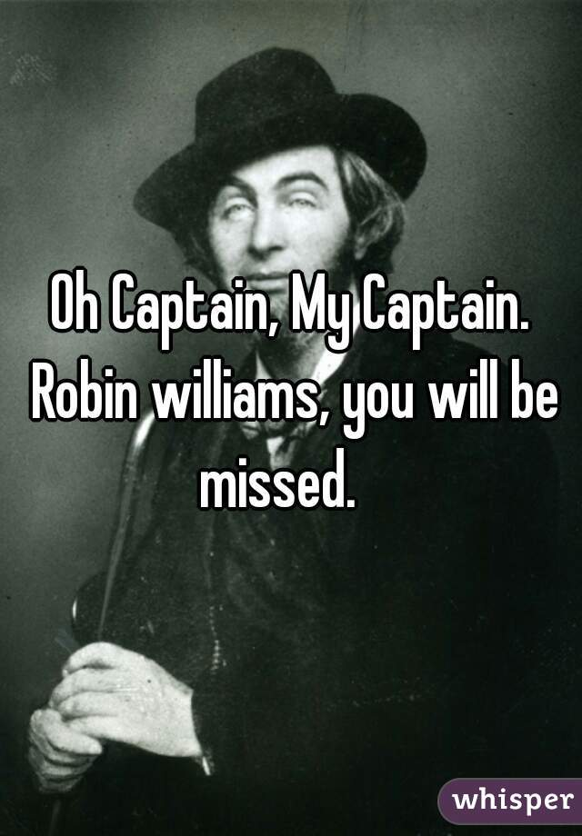 Oh Captain, My Captain. Robin williams, you will be missed.