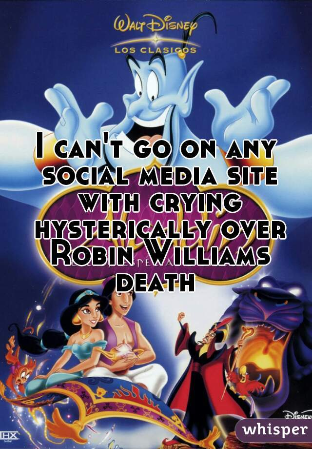 I can't go on any social media site with crying hysterically over Robin Williams death