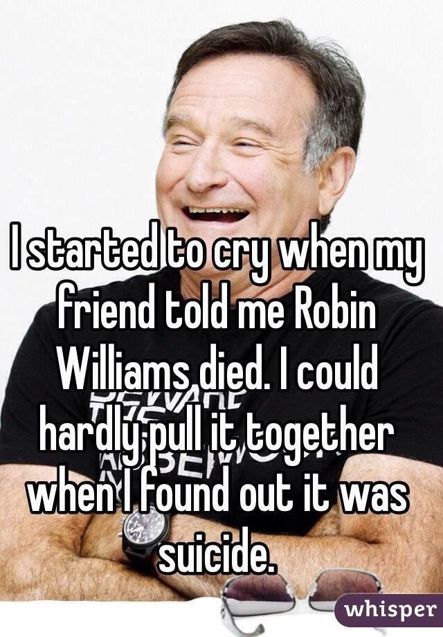 I started to cry when my friend told me Robin Williams died. I could hardly pull it together when I found out it was suicide.