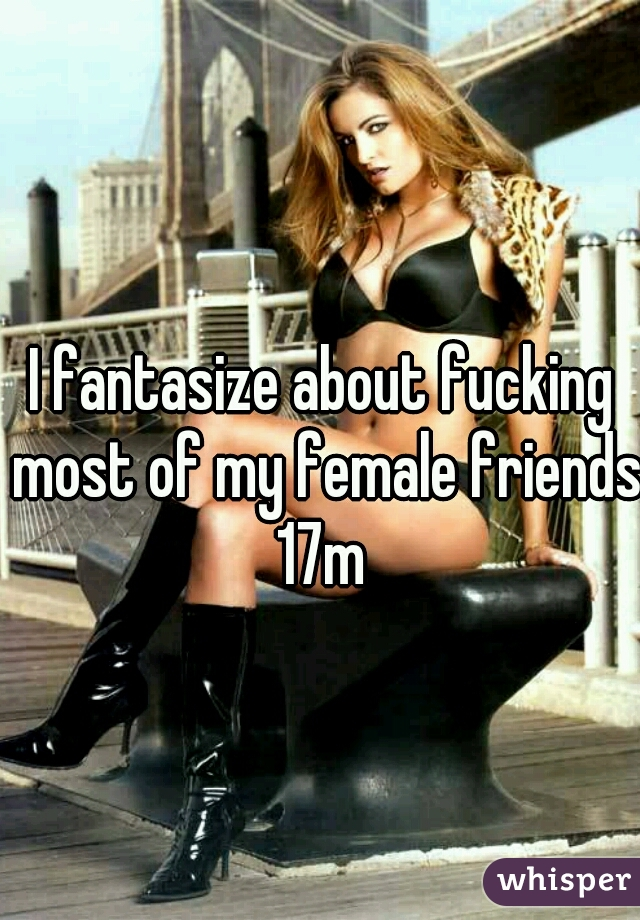 I fantasize about fucking most of my female friends  17m