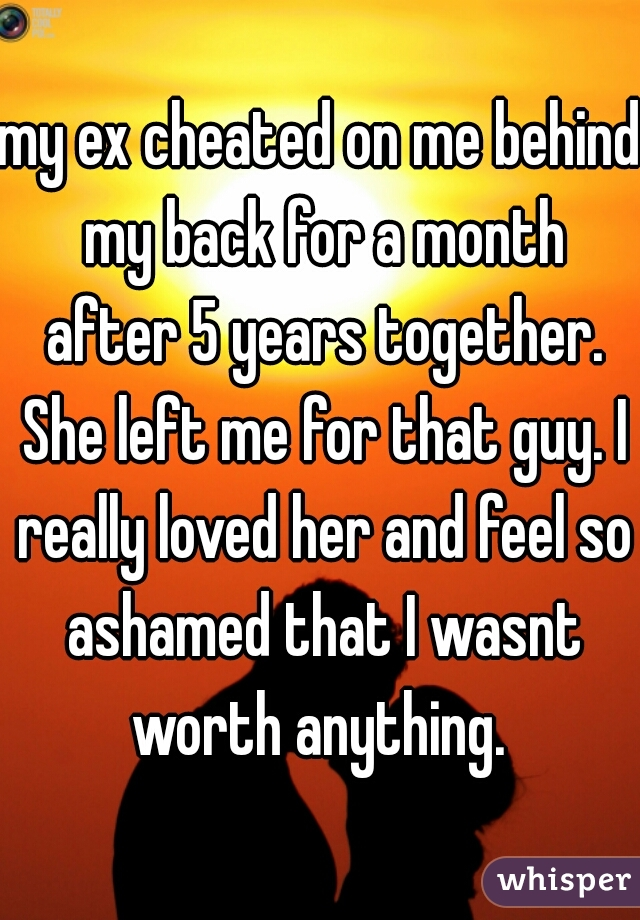 my ex cheated on me behind my back for a month after 5 years together. She left me for that guy. I really loved her and feel so ashamed that I wasnt worth anything.