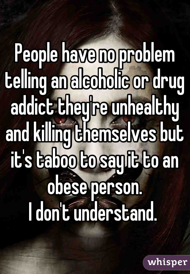 People have no problem telling an alcoholic or drug addict they're unhealthy and killing themselves but it's taboo to say it to an obese person.  I don't understand.