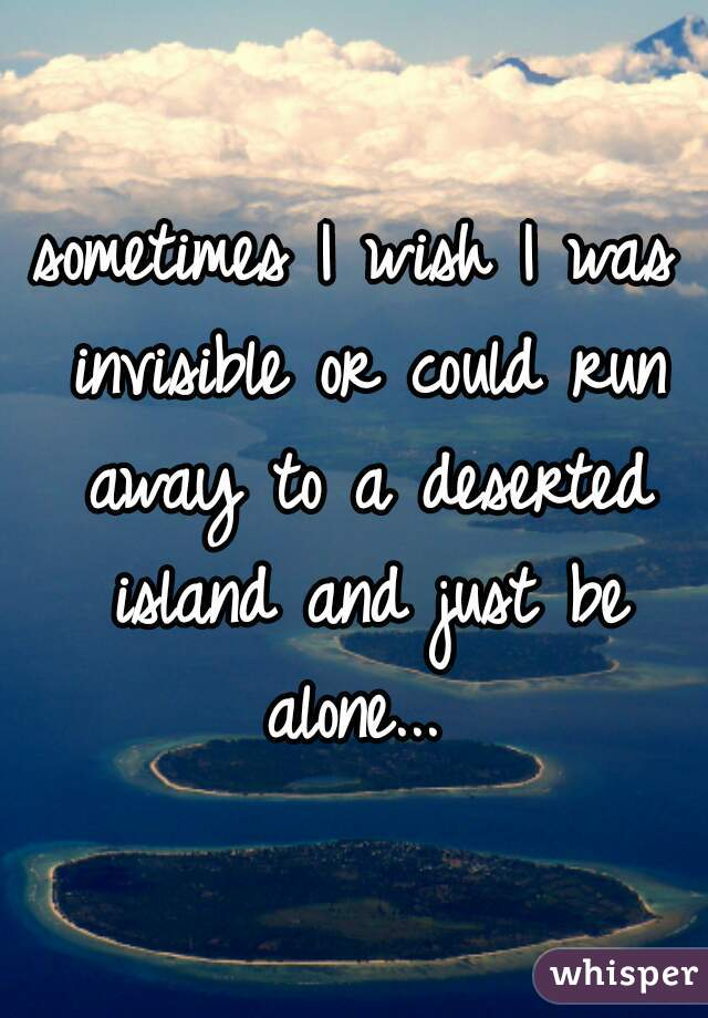 sometimes I wish I was invisible or could run away to a deserted island and just be alone...