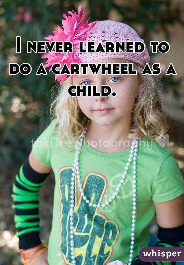 I never learned to do a cartwheel as a child.
