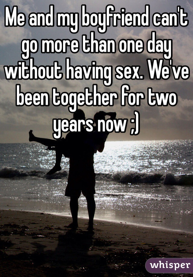 Me and my boyfriend can't go more than one day without having sex. We've been together for two years now ;)