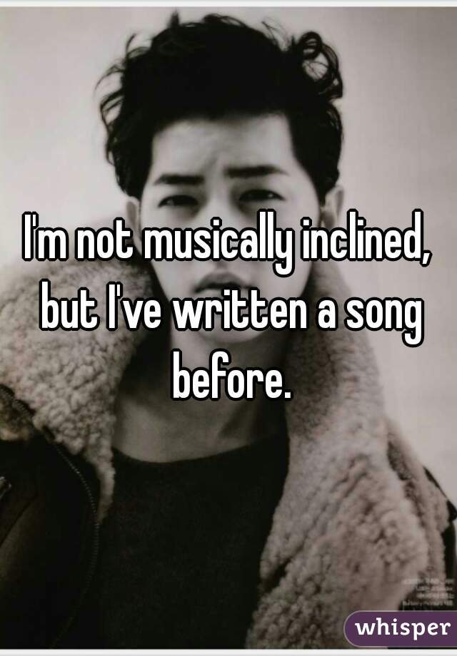 I'm not musically inclined, but I've written a song before.