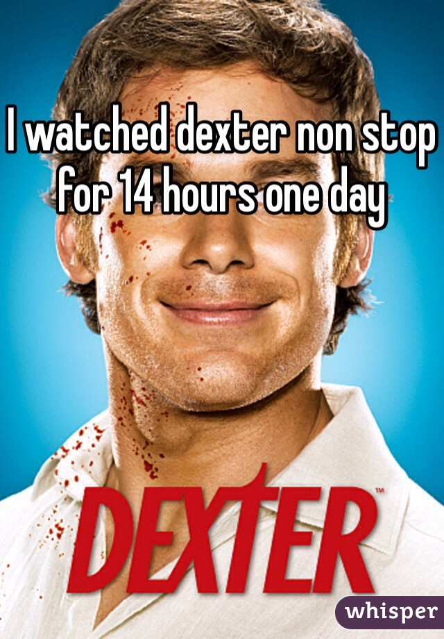 I watched dexter non stop for 14 hours one day