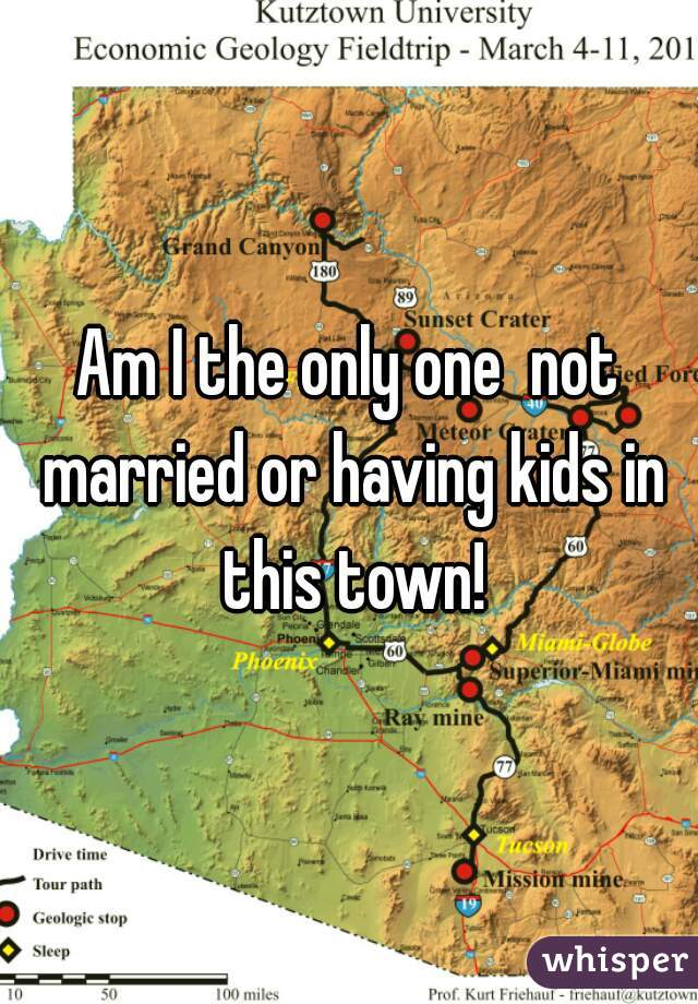 Am I the only one  not married or having kids in this town!