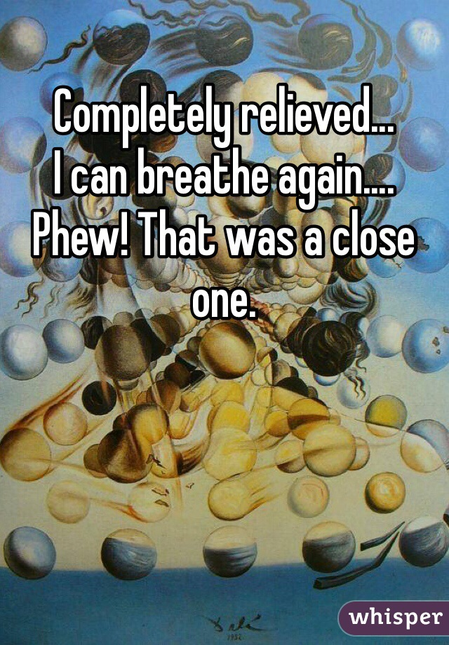 Completely relieved... I can breathe again.... Phew! That was a close one.