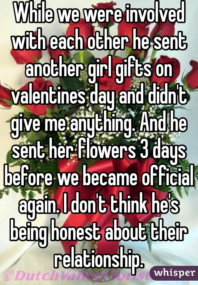 While we were involved with each other he sent another girl gifts on valentines day and didn't give me anything. And he sent her flowers 3 days before we became official again. I don't think he's being honest about their relationship.