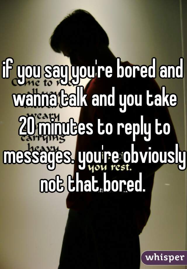 if you say you're bored and wanna talk and you take 20 minutes to reply to messages. you're obviously not that bored.