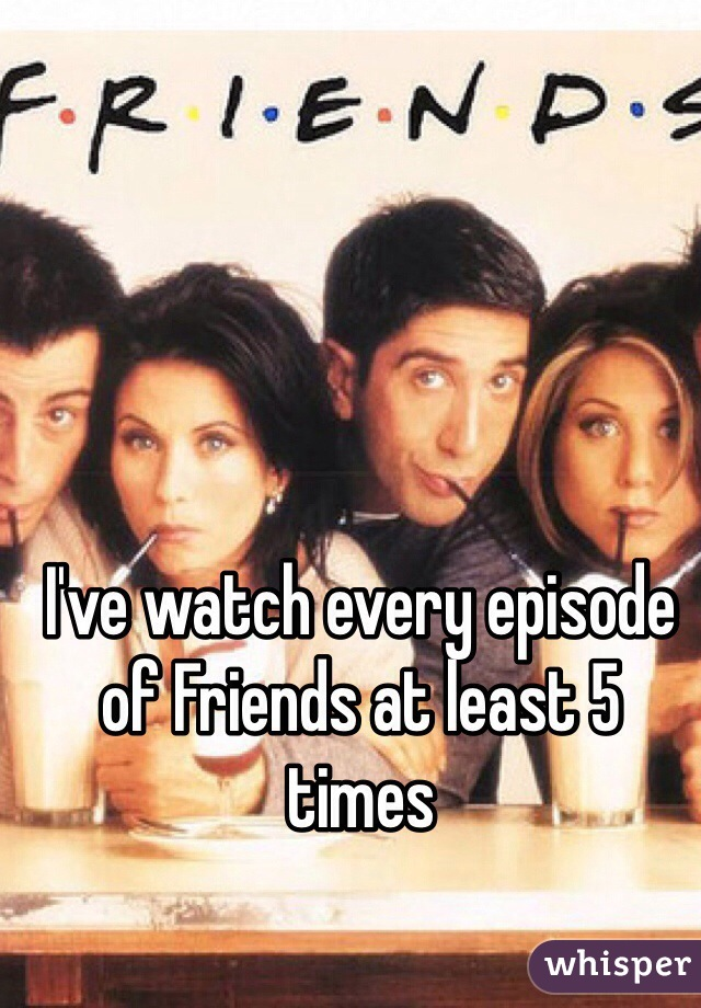 I've watch every episode of Friends at least 5 times