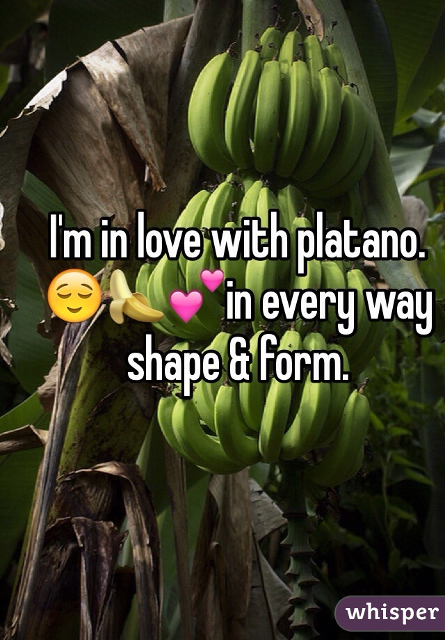 I'm in love with platano. 😌🍌💕in every way shape & form.
