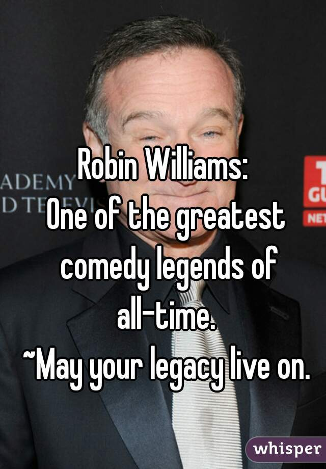 Robin Williams:   One of the greatest comedy legends of all-time.    ~May your legacy live on.