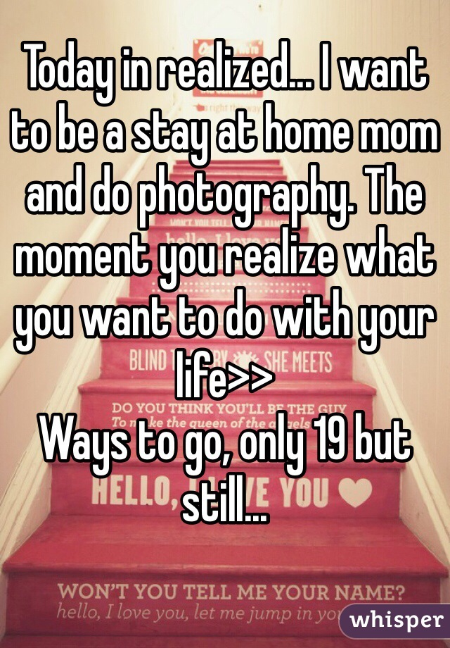 Today in realized... I want to be a stay at home mom and do photography. The moment you realize what you want to do with your life>> Ways to go, only 19 but still...