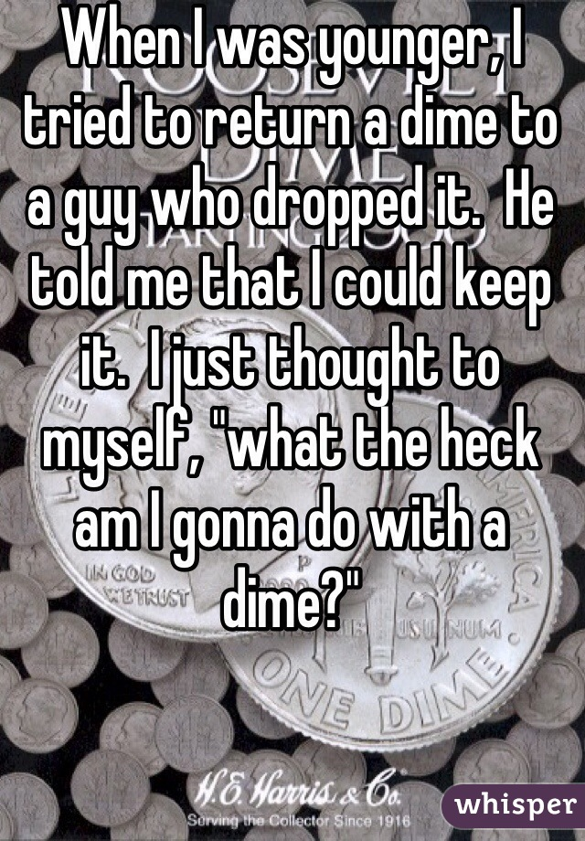 "When I was younger, I tried to return a dime to a guy who dropped it.  He told me that I could keep it.  I just thought to myself, ""what the heck am I gonna do with a dime?"""