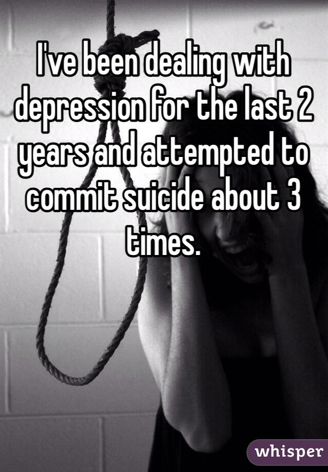 I've been dealing with depression for the last 2 years and attempted to commit suicide about 3 times.