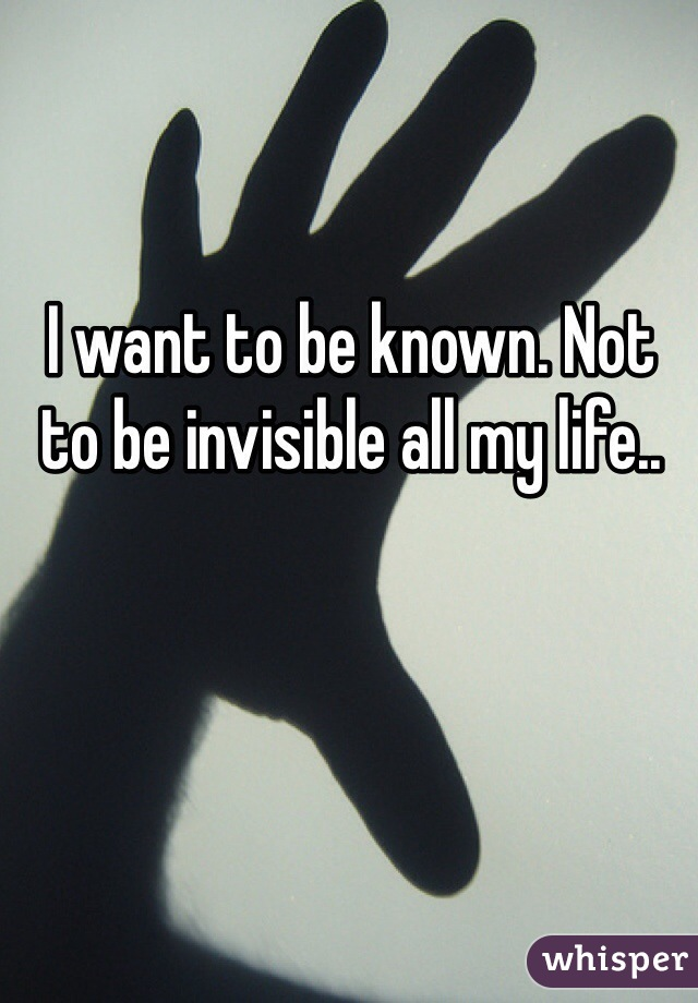 I want to be known. Not to be invisible all my life..