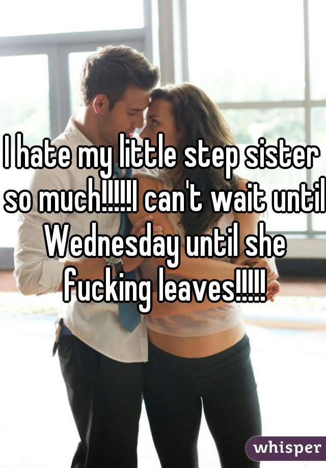 I hate my little step sister so much!!!!!I can't wait until Wednesday until she fucking leaves!!!!!