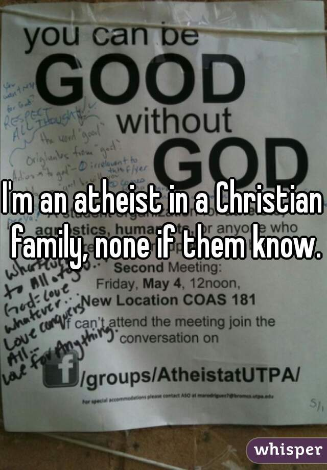 I'm an atheist in a Christian family, none if them know.
