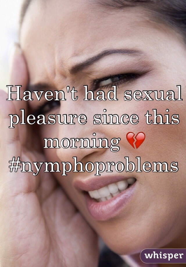 Haven't had sexual pleasure since this morning 💔 #nymphoproblems