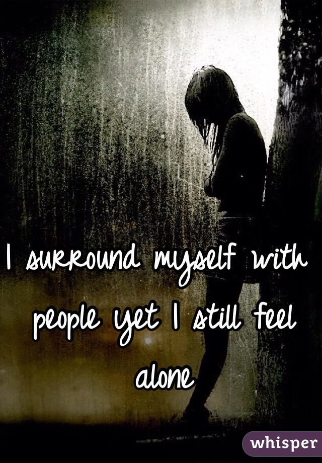 I surround myself with people yet I still feel alone