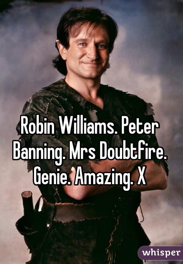 Robin Williams. Peter Banning. Mrs Doubtfire. Genie. Amazing. X
