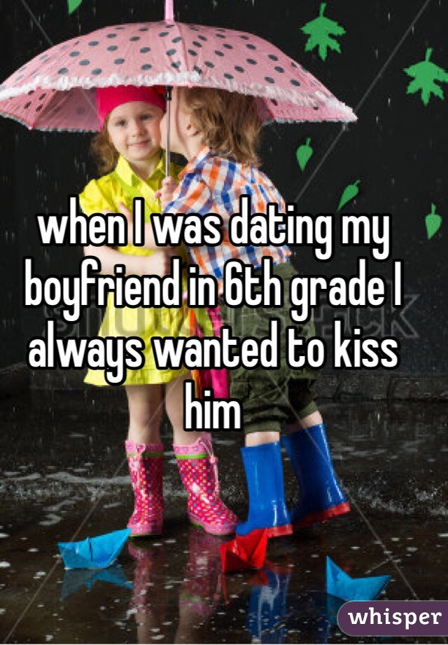 when I was dating my boyfriend in 6th grade I always wanted to kiss him