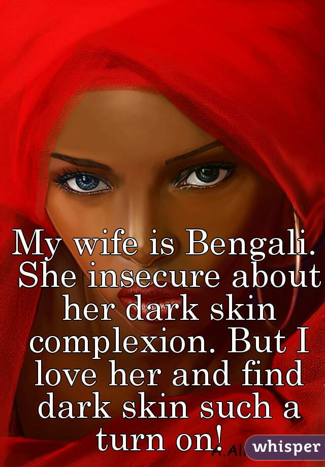 My wife is Bengali. She insecure about her dark skin complexion. But I love her and find dark skin such a turn on!
