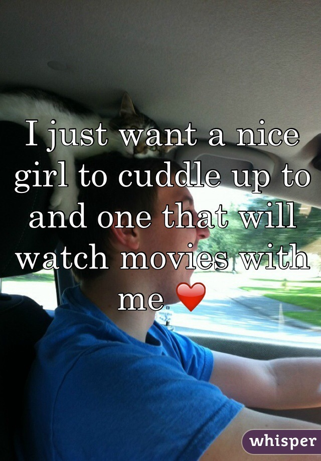 I just want a nice girl to cuddle up to and one that will watch movies with me ❤️