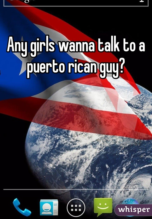 Any girls wanna talk to a puerto rican guy?