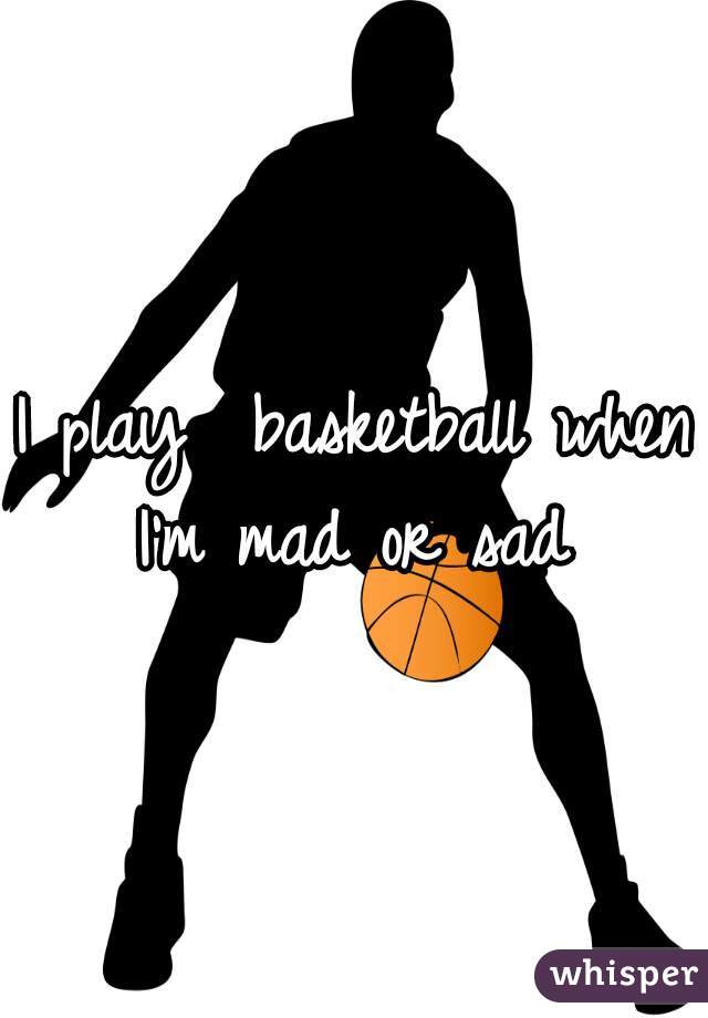 I play  basketball when I'm mad or sad