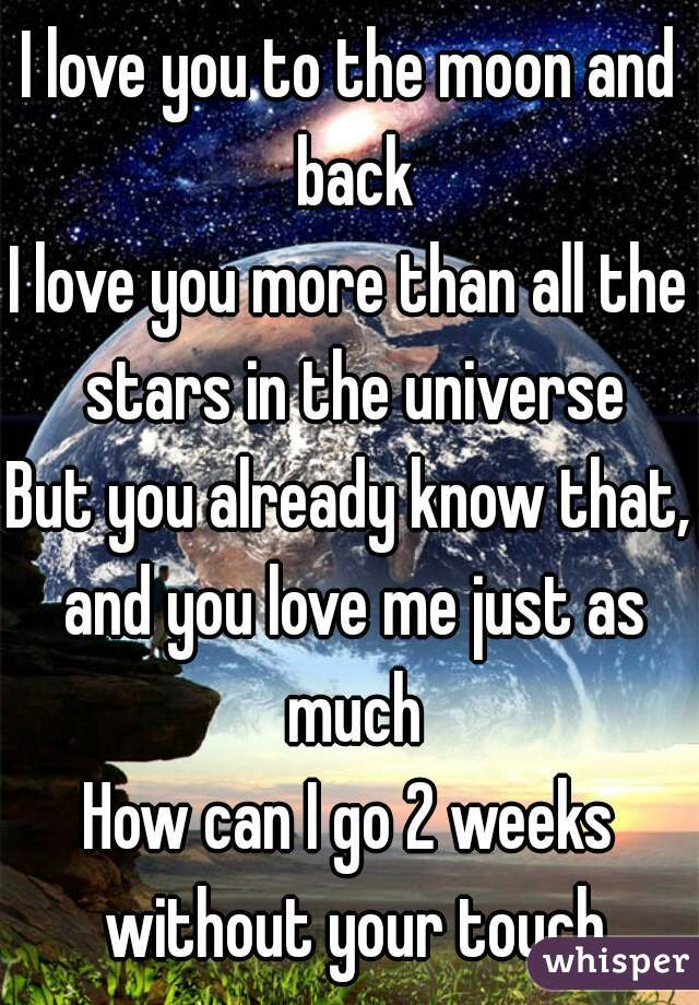 I love you to the moon and back I love you more than all the stars in the universe But you already know that, and you love me just as much How can I go 2 weeks without your touch