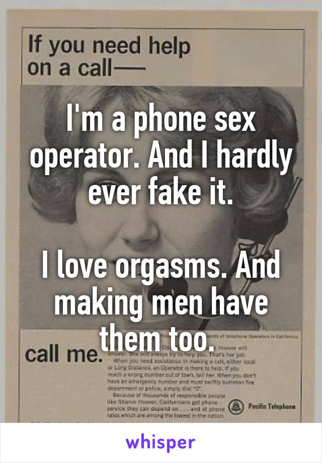 I'm a phone sex operator. And I hardly ever fake it.  I love orgasms. And making men have them too.