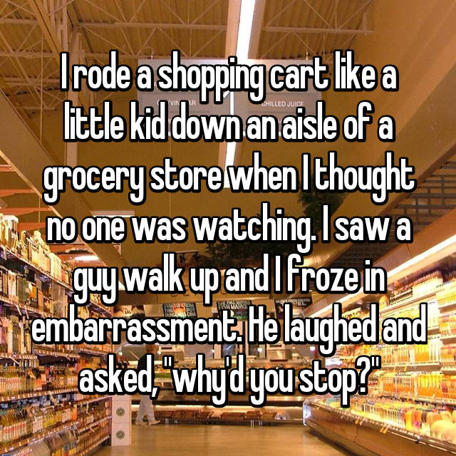 """I rode a shopping cart like a little kid down an aisle of a grocery store when I thought no one was watching. I saw a guy walk up and I froze in embarrassment. He laughed and asked, """"why'd you stop?"""""""