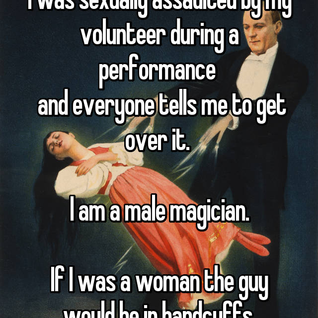 I was sexually assaulted by my volunteer during a performance   and everyone tells me to get over it.   I am a male magician.  If I was a woman the guy would be in handcuffs.